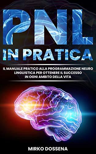 PNL IN PRATICA: IL MANUALE PRATICO ALLA PROGRAMMAZIONE NEURO LINGUISTICA PER OTTENERE IL SUCCESSO IN OGNI AMBITO DELLA VITA