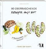 80 überraschende Rezepte auf's Brot im Handumdrehen zubereitet: TAKE EAT EASY auf's Brot