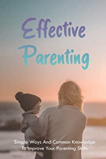 Effective Parenting: Simple Ways And Common Knowledge To Improve Your Parenting Skills: Parenting From The Inside Out Book