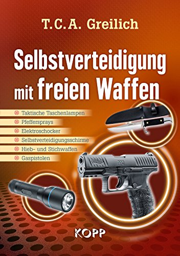 Selbstverteidigung mit freien Waffen: Taktische Taschenlampen - Pfeffersprays - Elektroschocker - Selbstverteidigungsschirme - Hieb- und Stichwaffen - Gaspistolen