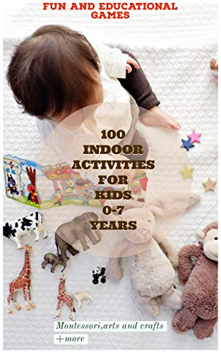 THE BEST 100 INDOOR ACTIVITIES FOR KIDS 0-7 YEARS: Awesome,mindfulness,fun and educational games including Montessori,arts and crafts +more