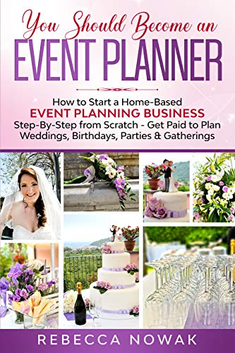 You Should Become an EVENT PLANNER: How to Start a Home-Based Event Planning Business Step-By-Step from Scratch - Get Paid to Plan Weddings, Birthdays, Parties & Gatherings (English Edition)