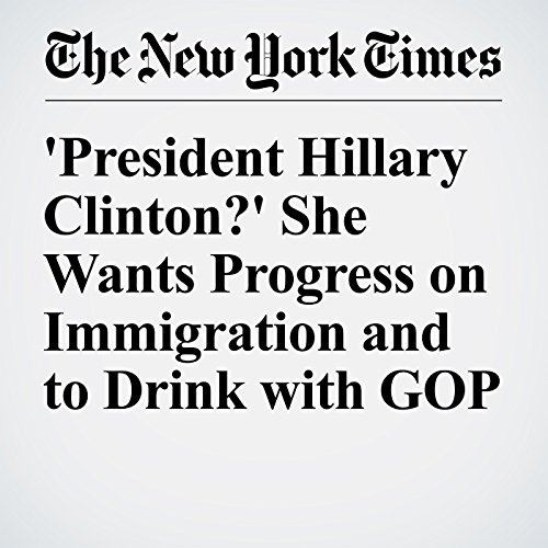 'President Hillary Clinton?' She Wants Progress on Immigration and to Drink with GOP cover art