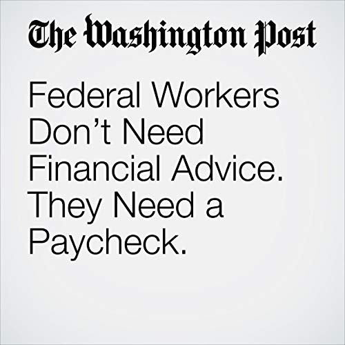 Federal Workers Don't Need Financial Advice. They Need a Paycheck. audiobook cover art