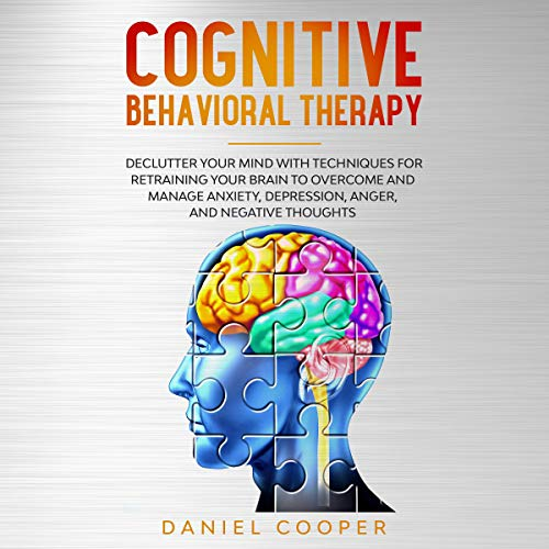 Cognitive Behavioral Therapy: Declutter Your Mind with Techniques for Retraining Your Brain to Overcome and Manage Anxiety, Depression, Anger and Negative Thoughts cover art
