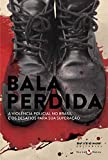 Bala perdida: A violência policial no Brasil e os desafios para sua superação