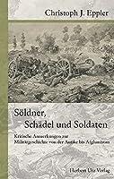 Soeldner, Schaedel und Soldaten: Kritische Anmerkungen zur Militaergeschichte von der Antike bis Afghanistan