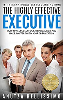 The Highly Effective Executive: How To Reduce Conflict, Inspire Action, And Make A Difference In Your Organization by [Anutza Bellissimo]