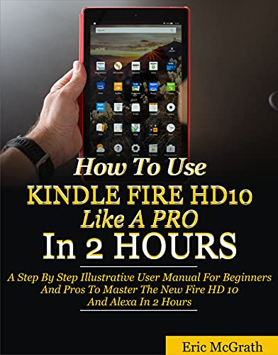 How To Use Kindle Fire HD 10 Like A Pro In 2 Hours: A Step By Step Illustrative User Manual For Beginners And Pros To Master The New Fire HD 10 And Alexa In 2 Hours (English Edition)