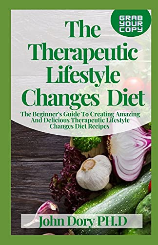The Therapeutic Lifestyle Changes Diet: The Beginner's Guide To Creating Amazing And Delicious Therapeutic Lifestyle Changes Diet Recipes