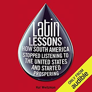 Latin Lessons     How South America Stopped Listening to the United States and Started Prospering              By:                                                                                                                                 Hal Weitzman                               Narrated by:                                                                                                                                 Chris Kaiser                      Length: 13 hrs and 11 mins     1 rating     Overall 5.0