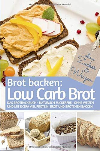 Brot backen LOW CARB: Das Brotbackbuch - Natürlich zuckerfrei, ohne Weizen und mit extra viel Protein: Low Carb Brot und Brötchen backen