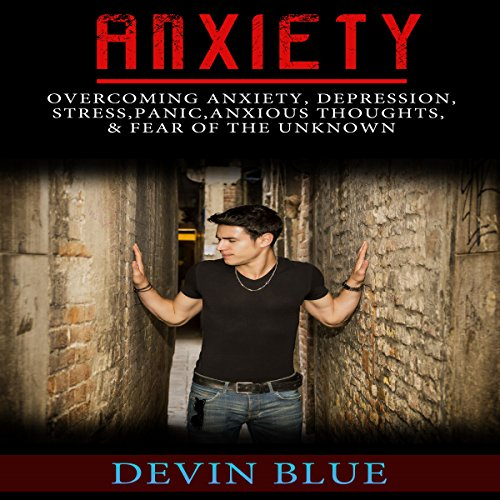 Anxiety: Overcoming Anxiety, Depression, Stress, Panic, Anxious Thoughts, & Fear of the Unknown cover art