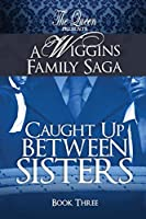 Caught Up Between Sisters: A Wiggins Family Saga
