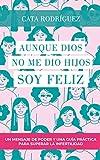 Aunque Dios no me dio hijos SOY FELIZ: Un mensaje de poder y una guía práctica para superar la infertilidad