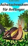 Achatschnecken für Anfänger : Artgerechte Haltung und Pflege der...