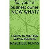 So, you'r a business owner NOW WHAT?: 5 STEPS TO HELP YOU STAY IN BUSINESS (English Edition)
