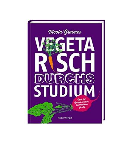 Vegetarisch durchs Studium: Über 100 Rezepte: kreativ, international, günstig
