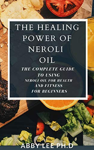The Healing Power Of Neroli Oil: The Complete Guide To Using Neroli Oil For Health And Fitness For Beginners (English Edition)