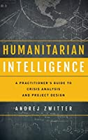 Humanitarian Intelligence: A Practitioner's Guide to Crisis Analysis and Project Design (Security and Professional Intelligence Education (SPIES))