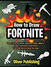 How to Draw Fortnite: Learn to Draw Weapons, Items, Bags, Gliders, Tools, Characters and More! (Fortnite Activity Book for Kids)