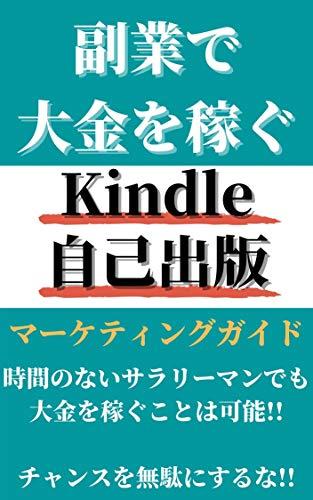 副業で大金を稼ぐKindle自己出版マーケティングガイド: 時間のないサラリーマンでも大金を稼ぐことは可能!!