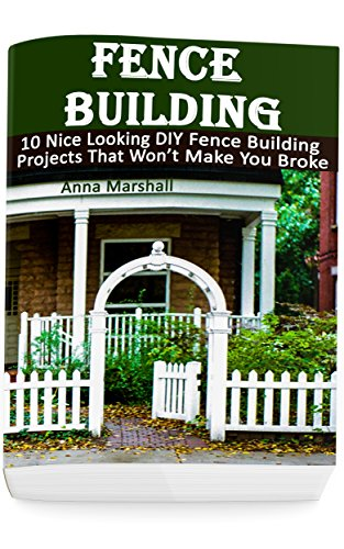 Fence Building: 10 Nice Looking DIY Fence Building Projects That Won't Make You Broke: (DIY Project, Household, Cleaning, Organizing, Projects For House, Household Hacks, Clever Tips For Organizing) by [Anna Marshall]