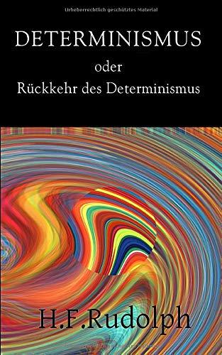 Determinismus Oder Rückkehr Des Determinismus: Determinismus, Wissenschaft Und Menschenbild: Willensfreiheit Und Schuld Im Determinismus (German Edition)