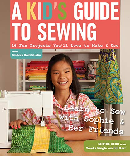 A Kid s Guide to Sewing: Learn to Sew with Sophie & Her Friends • 16 Fun Projects You ll Love to Make & Use