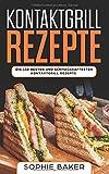Kontaktgrill Rezepte: Das Kochbuch mit 150 Rezepten für den Kontaktgrill! Leckere und außergewöhnliche Gerichte und alles, was Sie über den Kontaktgrill wissen müssen (inkl. Nährwertangaben)