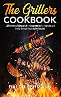 The Grillers Cookbook: Different Grilling and Frying Recipes That Would Help Boost Your Body Health