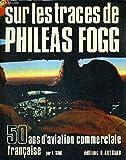 SUR LES TRACES DE PHILEAS FOGG - 50 ANS D'AVIATION COMMERCIALE FRANCAISE