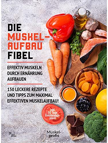 Die Muskelaufbau Fibel - effektiv Muskeln durch Ernährung aufbauen: 150 leckere Rezepte und Tipps zum maximal effektiven Muskelaufbau! (inklusive 30 Tage Ernährungsplan)