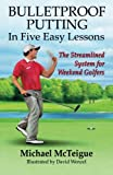 Bulletproof Putting in Five Easy Lessons: The Streamlined System for Weekend Golfers (Golf Instruction for Beginner and Intermediate Golfers) (Volume 2)