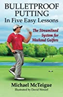 Bulletproof Putting in Five Easy Lessons: The Streamlined System for Weekend Golfers (Golf Instruction for Beginner and Intermediate Golfers)