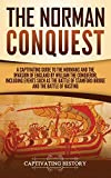 The Norman Conquest: A Captivating Guide to the Normans and the Invasion of England by William the Conqueror, Including Events Such as the Battle of Stamford Bridge and the Battle of Hastings