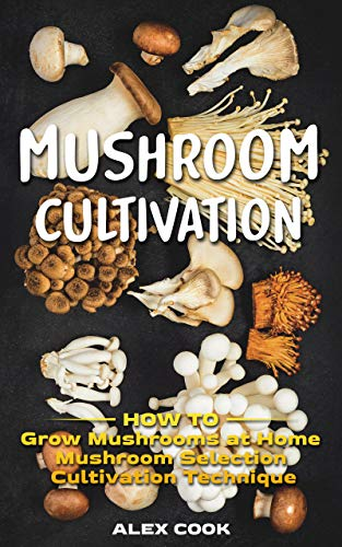 MUSHROOM CULTIVATION: How to Grow Mushrooms at Home. Mushroom Selection and Cultivation Techniques. by [Alex Cook]