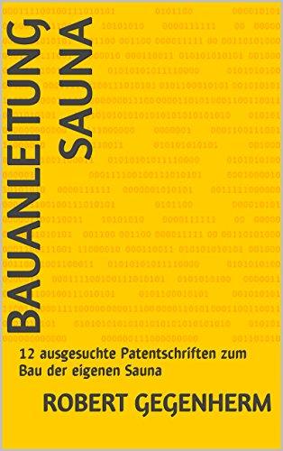 Bauanleitung Sauna: 12 ausgesuchte Patentschriften zum Bau der eigenen Sauna (German Edition)