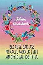 Admin Assistant because bad ass miracle worker isn't an official job title: Gifts for Administrative assistants,Administrator,Notebook,6x9,Appreciation day,Professionals,Office,Cute,funny,