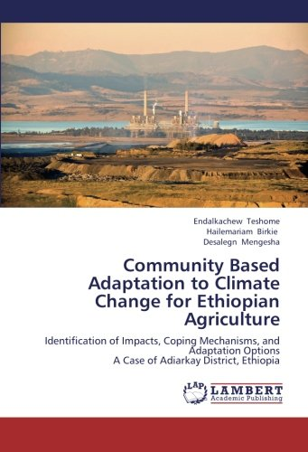 Community Based Adaptation to Climate Change for Ethiopian Agriculture: Identification of Impacts, Coping Mechanisms, and Adaptation Options  A Case of Adiarkay District, Ethiopia