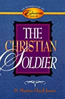 The Christian Soldier: An Exposition of Ephesians 6:10-20