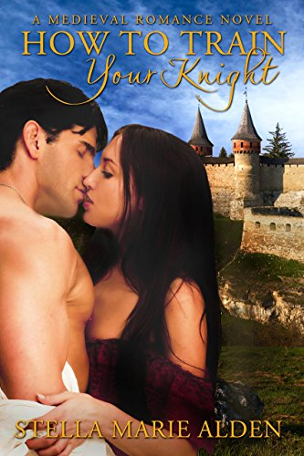 Book: How to Train Your Knight - A Medieval Romance Novel by Stella Marie Alden