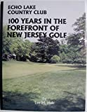 Echo Lake Country Club: 100 Years in the Forefront of New Jersey Golf: Echo Lake Country Club