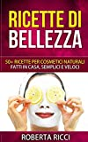 Ricette Di Bellezza: 50+ Ricette Per Cosmetici Naturali Fatt