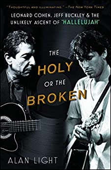 """The Holy or the Broken: Leonard Cohen, Jeff Buckley, and the Unlikely Ascent of """"Hallelujah"""" by [Alan Light]"""