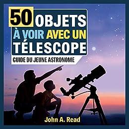 50 Objets à voir avec un télescope: Guide du jeune astronome (French Edition) by [John Read]