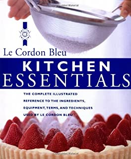 Kitchen Essentials: The Complete Illustrated Reference to the Ingredients, Equipment, Terms, and Techniques Used By Le Cordon Bleu