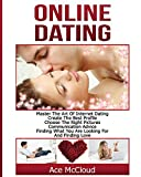 Online Dating: Master The Art of Internet Dating: Create The Best Profile, Choose The Right Pictures, Communication Advice, Finding What You Are ... and Internet Dating Advice Tips Guide For)