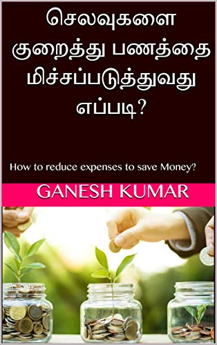 செலவுகளை குறைத்து பணத்தை மிச்சப்படுத்துவது எப்படி?: How to reduce expenses to save Money? – Tamil Book (Tamil Edition)