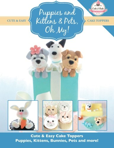Puppies and Kittens & Pets, Oh My!: Cute & Easy Cake Toppers - Puppies, Kittens, Bunnies, Pets and more! (Cute & Easy Cake Toppers Collection, Band 4)